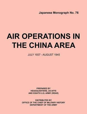 Air Operations in the China Area, July 1937 - August 1945 (Japanese Monograph No. 37) (Paperback)