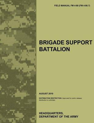 Brigade Support Battalion: The Official U.S. Army Field Manual FM 4-90 (FM 4-90.7) (August 2010) (Paperback)