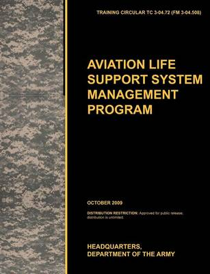 Aviation Life Support System Management Program: The Official U.S. Army Training Circular TC 3-04.72 (FM 3-04.508) (October 2009) (Paperback)