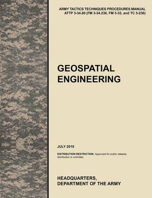 Geospatial Engineering: The Official U.S. Army Tactics, Techniques, and Procedures Manual ATTP 3-34.80 (FM 3-34.230, FM 5-33, and TC 5-230), July 2010 (Paperback)