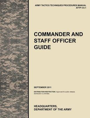 Commander and Staff Officer Guide: The Official U.S. Army Tactics, Techniques, and Procedures Manual ATTP 5-0.1, September 2011 (Paperback)
