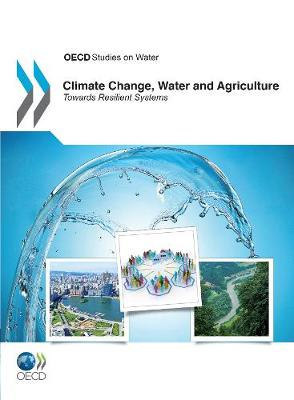 Climate Change, Water and Agriculture: Towards Resilient Systems - OECD Report Series (Paperback)