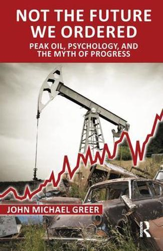 Not the Future We Ordered: Peak Oil, Psychology, and the Myth of Progress (Paperback)