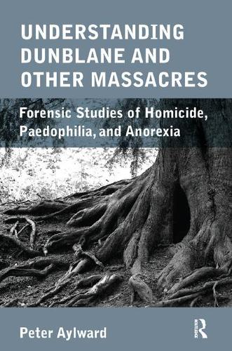 Understanding Dunblane and other Massacres: Forensic Studies of Homicide, Paedophilia, and Anorexia (Paperback)
