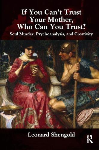 If You Can't Trust Your Mother, Whom Can You Trust?: Soul Murder, Psychoanalysis and Creativity (Paperback)