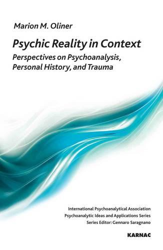 Psychic Reality in Context: Perspectives on Psychoanalysis, Personal History, and Trauma - The International Psychoanalytical Association Psychoanalytic Ideas and Applications Series (Paperback)