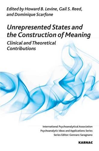 Unrepresented States and the Construction of Meaning: Clinical and Theoretical Contributions - The International Psychoanalytical Association Psychoanalytic Ideas and Applications Series (Paperback)