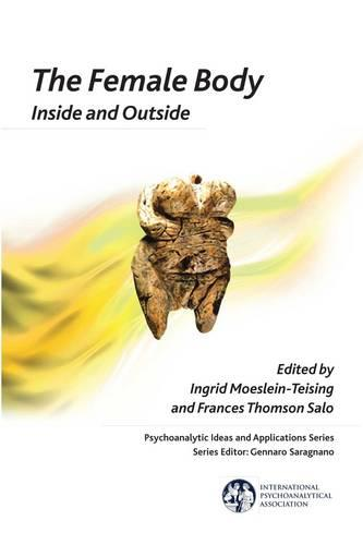 The Female Body: Inside and Outside - The International Psychoanalytical Association Psychoanalytic Ideas and Applications Series (Paperback)