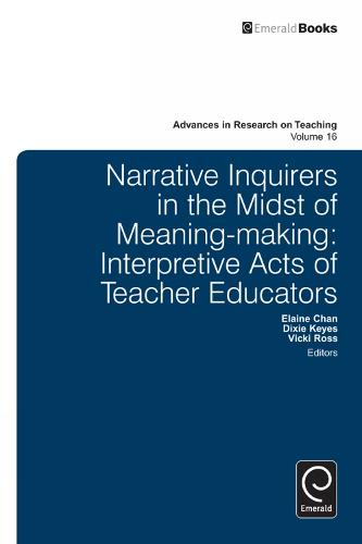 Narrative Inquirers in the Midst of Meaning-Making: Interpretive Acts of Teacher Educators - Advances in Research on Teaching 16 (Hardback)