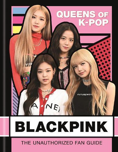 BLACKPINK: Queens of K-Pop: The Unauthorized Fan Guide (Hardback)
