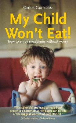My Child Won't Eat: How to Enjoy Mealtimes without Worry (Paperback)