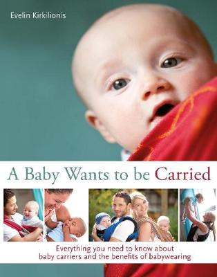 A A Baby Wants to be Carried: Everything you need to know about baby carriers and the benefits of babywearing (Paperback)