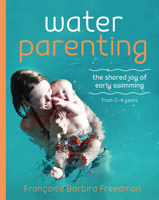 Water Parenting: The shared joy of early swimming from 0-4 years (Paperback)