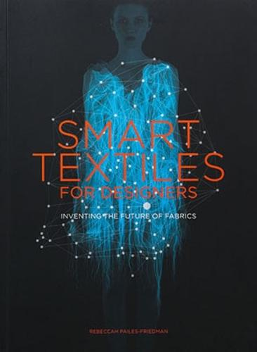 Smart Textiles for Designers:Inventing the Future of Fabrics: Inventing the Future of Fabrics (Paperback)