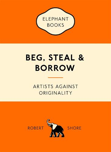 Beg, Steal and Borrow: Artists against Originality - An Elephant Book (Paperback)