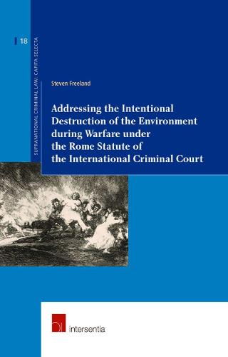 Addressing the Intentional Destruction of the Environment During Warfare Under the Rome Statute of the International Criminal Court 2015 - Supranational Criminal Law 18 (Paperback)