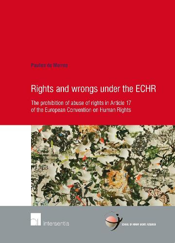 Rights and Wrongs Under the ECHR: The Prohibition of Abuse of Rights in Article 17 of the European Convention on Human Rights - School of Human Rights Research 78 (Paperback)
