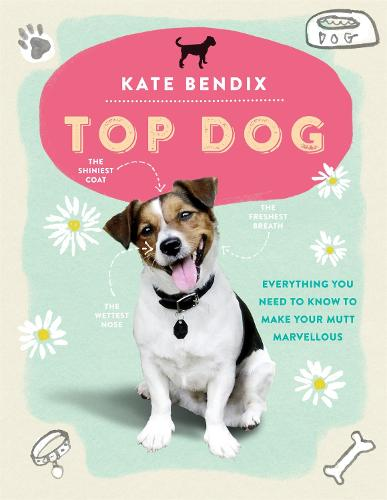 Top Dog: Everything You Need to Know to Make Your Mutt Marvellous (Hardback)