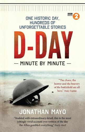 D-Day Minute By Minute: One historic day, hundreds of unforgettable stories - Minute By Minute (Paperback)