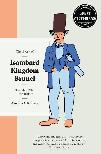 The Story of Isambard Kingdom Brunel: The man who built Britain - Great Victorians (Hardback)