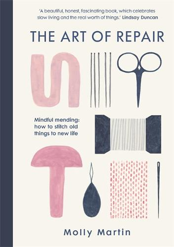The Art of Repair: Mindful mending: how to stitch old things to new life (Hardback)
