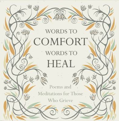 Words to Comfort, Words to Heal: Poems and Meditations for those Who Grieve (Hardback)