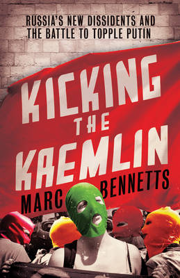Kicking the Kremlin: Russia's New Dissidents and the Battle to Topple Putin (Paperback)