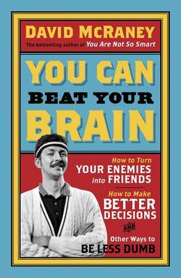 You Can Beat Your Brain: How to Turn Your Enemies Into Friends, How to Make Better Decisions, and Other Ways to Be Less Dumb (Paperback)