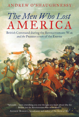 The Men Who Lost America: British Command during the Revolutionary War and the Preservation of the Empire (Paperback)