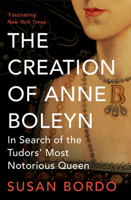 The Creation of Anne Boleyn: In Search of the Tudors' Most Notorious Queen (Paperback)