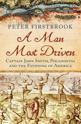 A Man Most Driven: Captain John Smith, Pocahontas and the Founding of America (Paperback)