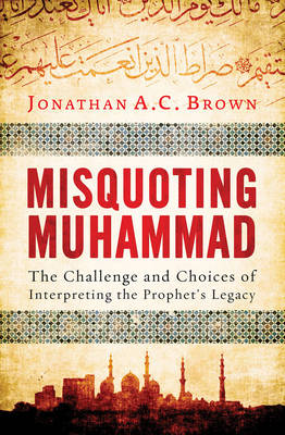 Misquoting Muhammad: The Challenge and Choices of Interpreting the Prophet's Legacy (Paperback)