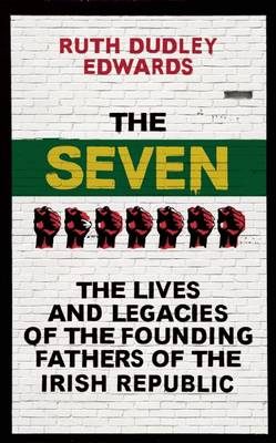 The Seven: The Lives and Legacies of the Founding Fathers of the Irish Republic (Hardback)