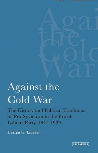 Against the Cold War: The History and Political Traditions of Pro-Sovietism in the British Labour Party, 1945-1989 (Paperback)