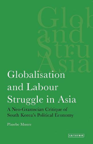 Globalisation and Labour Struggle in Asia: A Neo-Gramscian Critique of South Korea's Political Economy - International Library of Economics v. 3 (Paperback)
