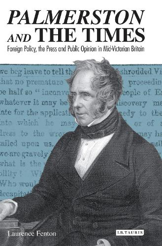 Palmerston and The Times: Foreign Policy, the Press and Public Opinion in Mid-Victorian Britain - Library of Victorian Studies v. 6 (Hardback)