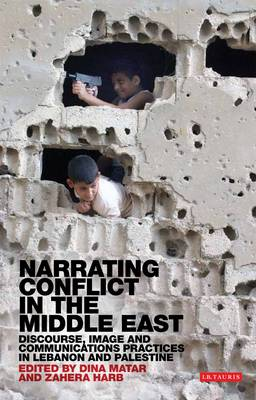 Narrating Conflict in the Middle East: Discourse, Image and Communications Practices in Lebanon and Palestine - Library of Modern Middle East Studies 121 (Hardback)