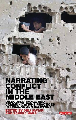 Narrating Conflict in the Middle East: Discourse, Image and Communications Practices in Lebanon and Palestine (Paperback)