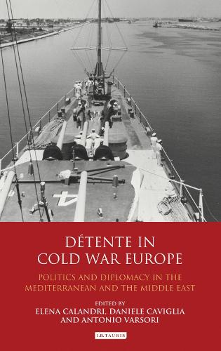 Detente in Cold War Europe: Politics and Diplomacy in the Mediterranean and the Middle East - International Library of Twentieth Century History v. 49 (Hardback)