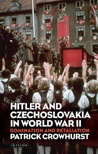 Hitler and Czechoslovakia in World War II: Domination and Retaliation - International Library of Twentieth Century History 52 (Hardback)