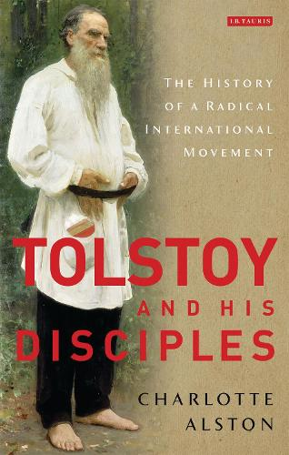 Tolstoy and his Disciples: The History of a Radical International Movement - International Library of Historical Studies v. 83 (Hardback)
