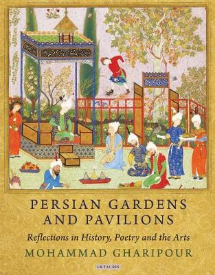 Persian Gardens and Pavilions: Reflections in History, Poetry and the Arts - International Library of Iranian Studies v. 43 (Hardback)