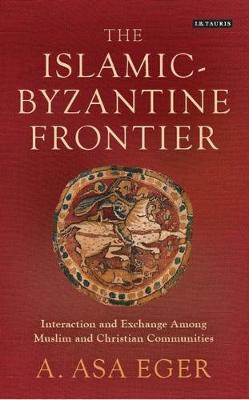 The Islamic-Byzantine Frontier: Interaction and Exchange Among Muslim and Christian Communities - Library of Middle East History 37 (Hardback)