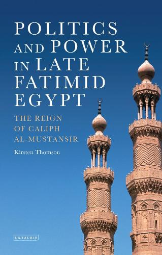 Politics and Power in Late Fatimid Egypt: The Reign of Caliph al-Mustansir (Hardback)