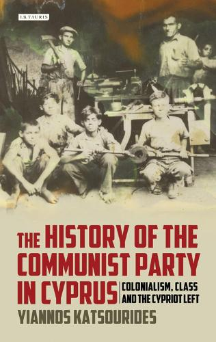 History of the Communist Party in Cyprus: Colonialism, Class and the Cypriot Left (Hardback)