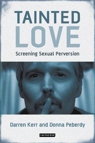 Tainted Love: Screening Sexual Perversion - International Library of the Moving Image (Hardback)