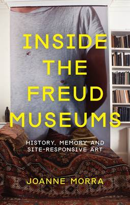 Inside the Freud Museums: History, Memory and Site-Responsive Art - International Library of Modern and Contemporary Art 6 (Paperback)