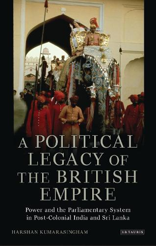 A Political Legacy of the British Empire: Power and the Parliamentary System in Post-colonial India and Sri Lanka - International Library of Twentieth Century History v. 54 (Hardback)