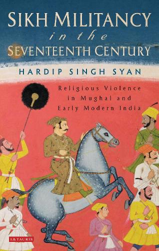 Sikh Militancy in the Seventeenth Century: Religous Violence in Mughal and Early Modern India - Library of South Asian History and Culture (Hardback)