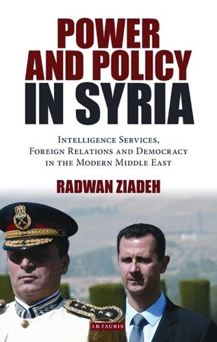 Power and Policy in Syria: Intelligence Services, Foreign Relations and Democracy in the Modern Middle East - Library of Modern Middle East Studies v. 98 (Paperback)